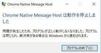 Google chrome を起動、閉じるたびに 「Chrome Native Message Hostは動作を停止しました」 と出てしまいます。 表示しなくなるようにする方法を教えてください。  Chrome クリーンアップツールは試しましたがダメでした。