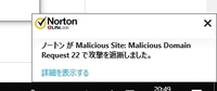 シマンテックノートンを使っていますが、頻繁に Malicious Site:Malicious Domain Request 22 で攻撃を遮断します。ウイルスチェックをしても隔離されません。 どうすればよろしいでしょうか?