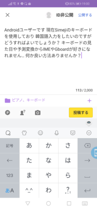 Androidユーザーです 現在Simejiのキーボードを使用しており 韓国語入力をしたいのですがどうすればよいでしょうか? キーボードの見た目や予測変換からIMEやGboardが好きになれません… 何か良い方法ありませんか...