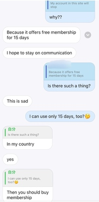 Hello Talk というアプリでモロッコの人と2、3日話してたのですが、今日「もうすぐ無料期間が終わるからLINEアカウントを教えて欲しい」と言われました。  日本ではHello Talkは無料ですが、 海外だと一定の期間を過ぎると有料になるのでしょうか?