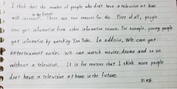 英検二級のwritingの問題です。添削をよろしくお願いします。問題は「最近、一部の人たちは家にテレビを持っていません。そのような人たちの数は将来増えると思いますか?」です。字が汚くて申し訳あり...