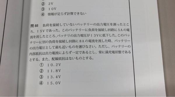 無人航空従事者試験2級の試験問題についてご教示ください。 現在、無人航空従事者試験2級を受験しようと上級テキストで勉強中です。その中で第88問目の問題についてですが、解答は②の11.8Vとなって...