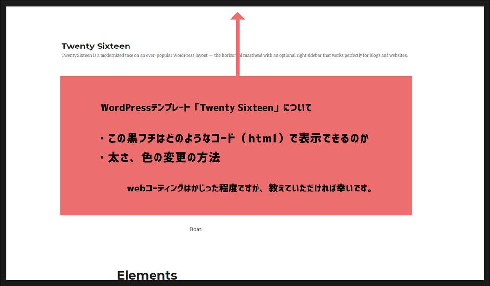 WordPress、webコーディングについての質問です。 WordPressでテンプレートを使用しつつ、自身でコーディングしカスタム編集を行いホームページを作ろうとしています。(webはかじった程度ですが基本的な知識はあります) WordPressの「Twenty Sixteen」というテンプレートの黒フチについて ・どのようなコードで表示できるのか ・太さ、色の変更方法 が知りたいです。...