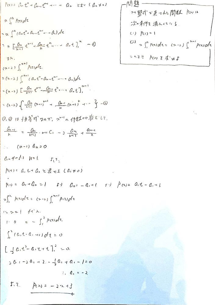 高校数学の積分方程式?の問題です。 画像のように解いたのですが、問題集の解答は違う解き方をしていて私の解法が正しいかわかりません。 問題は画像の通りです。 P(x)=−2x+3 自体は合っています。 気になっているのは、終盤でx=1を代入した以降の部分です。 私の書き方ではP(x)=−2x+3という結果がx=1のときしか成り立たないのではないかとふと思いました。 必要性の確認?をすべきなのか...