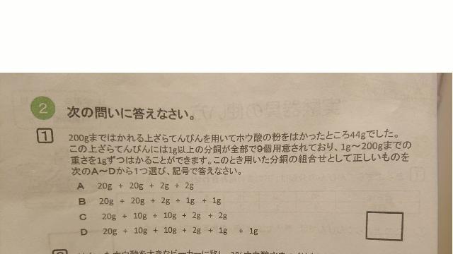 下記の理科の問題(小学6年?)の解説わかる方おりましたら教えて下さい。 答えはCです。 9個の分銅があり、9個で1~200㌘まで全ての重さを図れるという条件だと分銅の組み合わせは決まってくるのでしょうが、その組み合わせを簡単に導かせる方法はあるのでしょうか? 公式的なものや簡単な考え方があると助かるのですが。 子供に教えるのに、調べても分からないので教えて下さい。