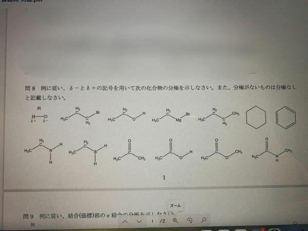 大学化学です。(薬学部1年生) δ+とδ-の記号を用いて化合物の分極を示しなさいという問題です。 H-Clなどの分極はわかるのですが、問題にある化合物の分極がわかりません。どのように考えたらいいのか教えていただけると嬉しいです。簡単な問題ですみません。よろしくお願い致します。 ※ 画質のいいiPhoneで撮影しましたが、知恵袋に投稿する際画質が悪くなるようです。見えにくかったらすみません。