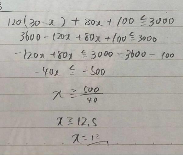 【1個120円のお菓子Aと1個80円のお菓子Bを合わせて30個買い、100円の箱に詰めてもらう。菓子代と箱代の合計金額3000以下にする時、菓子Aは最大で何個買えるか】という数1の問題です。 答えが12個なのですが、なぜ12個になるのですか? x≧12.5 →「xは12.5以上」という意味だと思って、x=13個にしたら間違っていたので質問しました。 解説お願いします