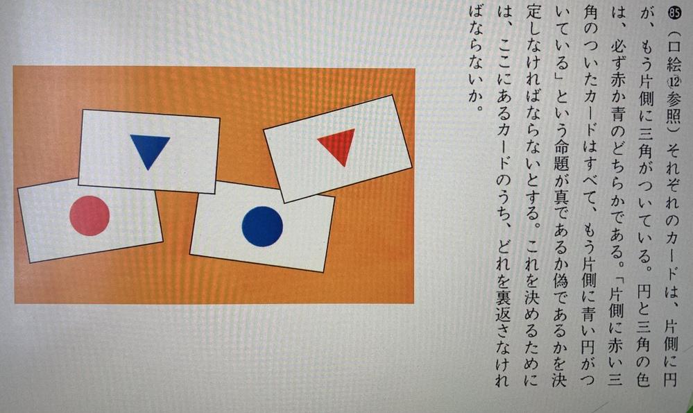 命題の問題についてです。 こちらは認知心理学の本の中で出題されたものなのですが、よくある誤答として、 「赤三角を裏返す」 「赤三角と青丸を裏返す」があり、 正解は、 「赤三角と赤丸を裏返す」 となっています。 しかし、イマイチなぜその回答に至るかがわかりません。説明できる方いらっしゃいますか?