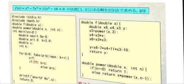 c言語の質問です。 「f(x)=x^6-7x^4+11x^3-10=0 の区間[1,2]にある解を2分法で求める。」 この写真の?のところになにが入るかわかりません。わかる方いらっしゃいましたら、教えていただきたいです。よろしくお願いいたします。