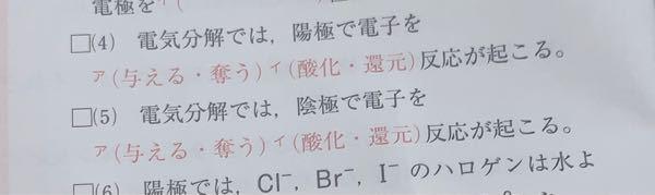 電気分解 酸化還元反応 この(4)と(5)の解答が何回みても (4)(ア)奪う (イ)酸化 (5)(ア)与える (イ)還元 なんですが酸化は電子を与える、還元は電子を受け取る ものですよね?どうして上記の解答になるんでしょう ? ( ;ᯅ; )