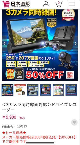 2021年5月4日に日本直販のCMでドライブレコーダーが格安で販売されているというのを目にしました。 前方、車内、後方の3つで税込19800円のところ9900円です。 購入するか迷っているのです...
