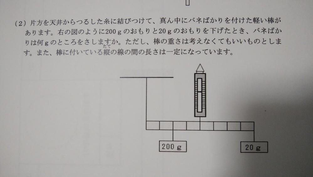 中学受験、理科、バネの問題です。 解答は140gらしいのですが、どうやったらその正解に辿り着くのかがわかりません。 小6でもわかるような、わかりやすい解説をどなたかお願いします。 (問題)片方を天井からつるした糸に結びつけて、真ん中にバネばかりを付けた軽い棒があります。図のように200gのおもりを下げたとき、バネばかりは何gのところをさしますか。ただし、棒の重さは考えなくていいものとします...