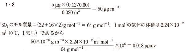 以下の分光光度法についての問題が全くわかりません。誰か教えてほしいです。 問題:二酸化硫黄は大気中の主要な汚染ガスの一つである。大気中の二酸化硫黄は吸収液で捕集され、分光光度法により分析される。たとえば、分光光度法では、5μgの二酸化硫黄を吸収した標準溶液の吸光度は06.0であった。20Lの大気試料を正確に吸収液に通過させ、二酸化硫黄を吸収した試料溶液を分光光度法で分析した結果、試料溶液の吸光度は0.12であった。大気中の二酸化硫黄濃度は、いくらになるか。計算した二酸化硫黄濃度をμgm^(-3)とppmvの単位でそれぞれ表せ。ただし、原子量はO=16、S=32、1molの気体の体積を22.4L(0℃、1気圧)とする。 解説:(5μg×(0.12/0.60))/0.020m^3=50μgm^(-3) SO2のモル質量=64gmol^(-1)、1molの気体の体積は22.4×10^(-2)m^3であるから、(50×10^(-6)gm^(-3)×2.24×10^(-2)m^3mol^(-1)×10^6)/64g mol^(-1)=0.018ppmv 特に前半の50μgm^(-3)を求める過程が理解できないです…。