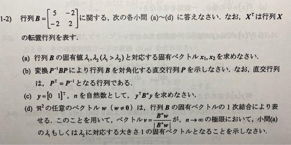 線形代数の問題です。 a)λ1=6、λ2=1 λ1=6に対する固有ベクトル列ベクトルx1=[-2 1] λ2=1 に対する固有ベクトル列ベクトルx2[1/2 1] b)Pは[ -2 1/2 ] [ 1 1 ] c) yの転置行列は[0 1] より、 y^TB^ny=列ベクトル[ 0 1 ] d) はできないです。 cとd は自信がないので、教えてください。 よろしくお願いいたします。