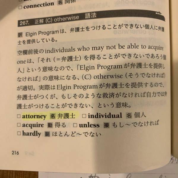 英文について解説をお願いいたします。 Q. The Elgin Program provides attorneys to indivisuals who may not () be able to acquire one. この文の空欄にはotherwiseが入ります。(写真はその解説です。) otherwiseが「そうでなければ、さもなければ」と反事実的な意味を持っていることは理解して...