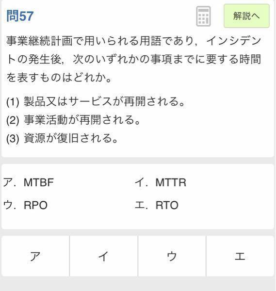 【基本情報技術者試験】MTTRとRTOの違い 添付した写真の問題で、MTTRを選択しましたが、回答はRTOでした。 この2つの用語の違いはなんでしょうか? インシデント発生=システムの故障ではないということでしょうか? または、「(3)資源が復旧される」というところがMTTRには当てはまらないということでしょうか?