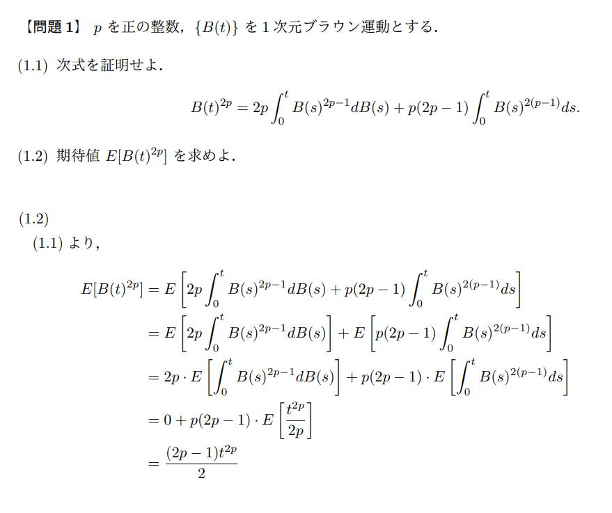 確率微分方程式について質問です。 伊藤の公式を用いて証明した式の期待値を計算する(1.2)の問題についてです。 画像上部は問題で,画像下部は自分で解いてみた回答なのですが,これであっているのでしょうか。 自信がないのは,3行目からのE[∫ 0→t B(s)^(2(p-1)) ds]の計算部分です。 よろしくお願いします