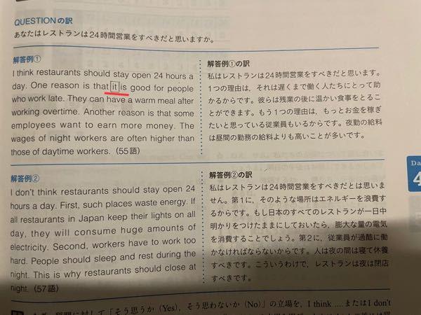 英作文で it と that の使い分け方について質問です。 Question あなたはレストランは24時間営業するべきだとと思いますか? 《解答例》 I think restaurants should stay open 24 hours a day. One reason is that【it】is good for people who work late. …… it は、ある語句を指し、 thatは、文全体を指すと習った気がするのですが、 この場合は なぜ that にはならないのでしょうか? that = restaurants should stay open 24 hours a day とするのは間違いですか? that that とするのはなんとなく語感が悪い気はするのですが… 問題は英検準二級の予想問題からの引用です よろしくお願い致しますm(__)m