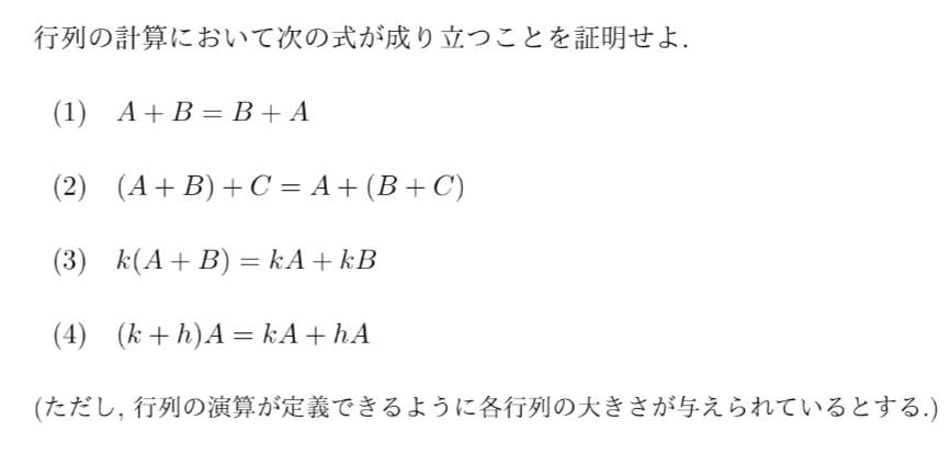 線形代数学で下の写真のような和の性質の証明が出されましたが、どのように証明すればよいのかわかりません。 例えば(1)でいうと、 A,Bともにm×nとして、 A + B = a11 + b11 a12 + b12 · · · a1n + b1n a21 + b21 a22 + b22 · · · a2n + b2n . . . am1 + bm1 am2 + bm2 · · · amn + bmn と書き、B+Aの場合も同様に書けば証明になるんですか? 教科書にもネットにも書いてないし、これはこういうものだって感じだったので証明せよと言われるとわからないです。 授業もオンラインでもともと頭も良くないので愚問ですがどうかよろしくお願いいたします。
