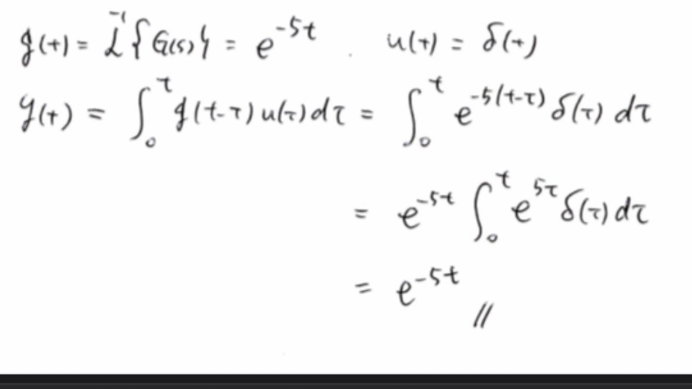 制御工学の問題です。 伝達関数がG(s)=1/(s+5)で表されるシステムに、インパルス信号u(t)=δ(t)が入力された、出力の時間応答をたたみ込み積分を使って計算せよ。たたみ込み積分のラプラス変換は次のように与えられる。L{∮[0,t]g(t-τ)u(τ)dτ}=G(s)U(s)、ただしG(s)=L{g(t)}, U(s)=L{u(t)}とする。 という問題で解説が添付の画像のようになっているのですが∫[0,t]e^(5τ)δ(τ)dτの部分が1になる理由がわかりません。どういうことでしょうか?よろしくお願いいたします。