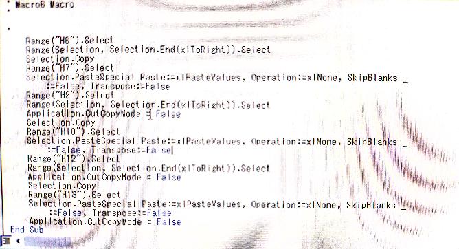 Excelマクロについて質問です。 繰り返し処理の仕方についてお伺いしたいです。 「マクロの記録」機能を使って、私自身の やりたいことの1部を記録したものを画像添付いたします。 文章で説明できる自信がないので… 一応説明すると、H6の行を選択、コピー→ 1行下に値として貼り付け。H9の行を選択、コピー→1行下に値として貼り付け… (3行になってます。)という感じです。これを文字が入力されている一番下の範囲まで 行いたいです。 説明が非常に拙く申し訳ございませんが、 お力添え頂けると嬉しいです。 よろしくお願いします。 (画像不鮮明ですがすいません。)