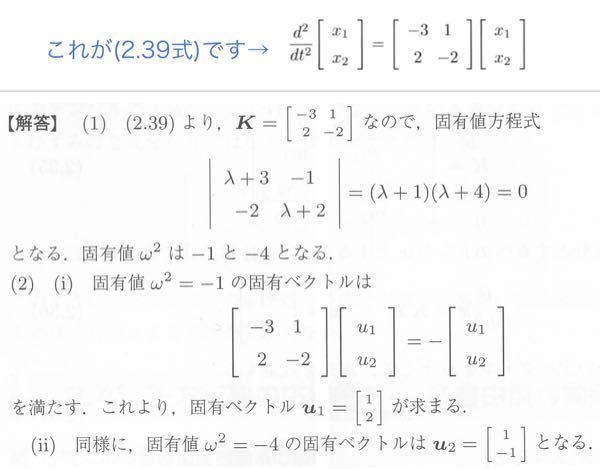 例題の解答なのですが、途中式がありません。 途中式を教えてください。 解答は画像を見てください。 【問題文】 バネ定数 k₁=4, k₂=2 および重りの質量 m₁=2, m₂=1の二重バネ振動系(2.39式)について、次の問いに答えよ。 (1) Kの固有値ω²を求めよ。 (2) (1)で求めたKの固有値(i) ω²= -1 の固有ベクトル, および(ii) ω²= -4 の固有ベクトルを求めよ。