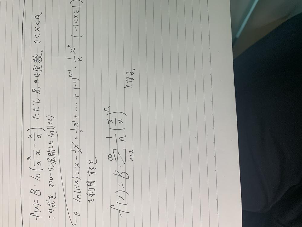 数式の解説について f(x)=B•(ln(a/a-x)-x/a)が与えられています。ただしBとaは定数。0<x<aです。この式を ln(1+x)=x-1/2x^2 + 1/3x^3+....+(-1)^n-1•1/n•x^n (-1<x≦1)のを利用すると 下記の写真のような結果になります。 どうしてそのような結果になるのかがわかりません。解説お願い致します。