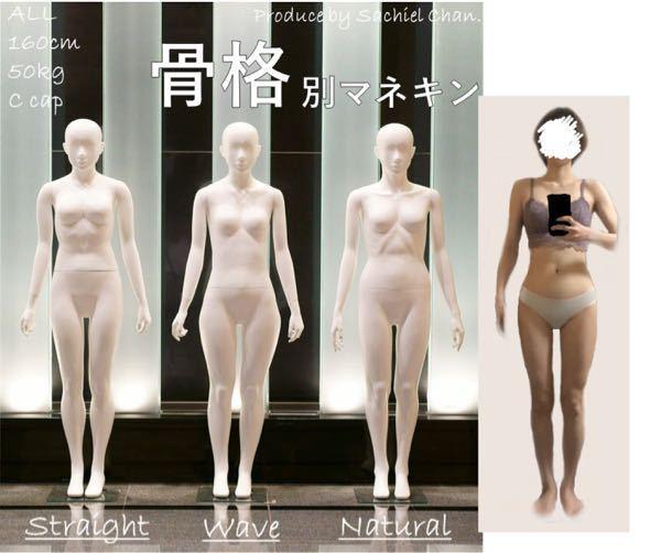 骨格について。 自分の骨格がわかりません。 おそらく上半身は骨格ナチュラルかなと思うのですが、下半身がどの骨格なのかわからないです。 参考に骨格マネキンの画像に自分を並ばせて見たので、見た感じどの骨格なのかわかれば教えていただきたいです。 (お見苦しい写真失礼いたします。) 身長は159センチ、体重は42キロです。 マネキンの身長は160センチ、体重50キロです。 体重に割と大きな差があるので画像がどれくらい参考になるかはわからないですが… 回答お願いいたします。 骨格ウェーブ 骨格ナチュラル 骨格ストレート 骨格診断
