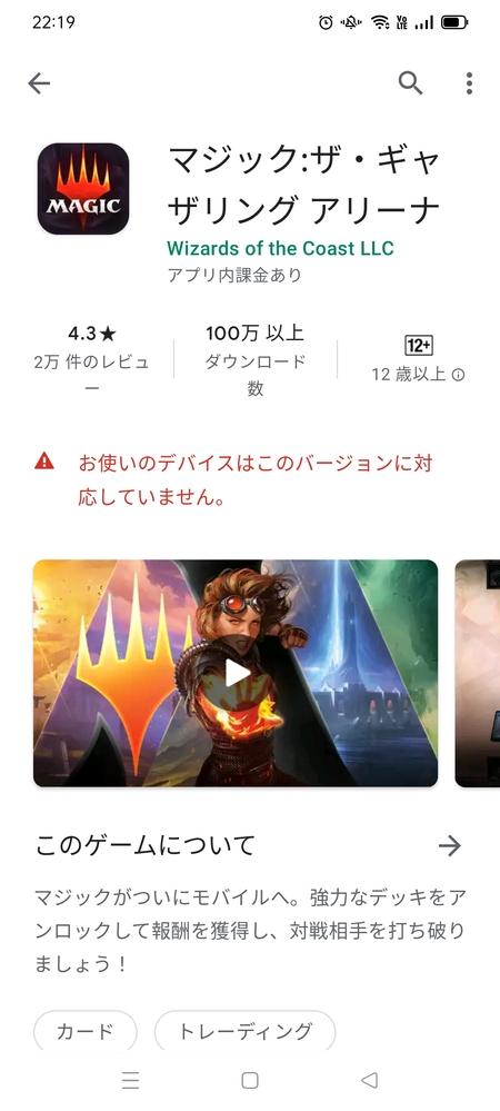 Google playでアプリのダウンロードが出来ません(´;ω;`) お使いのデバイスはこのバージョンに対応してません と出るのですが、Androidスマホでインストール出来る方法はありますか? マジックザギャザリングやりたいです…。