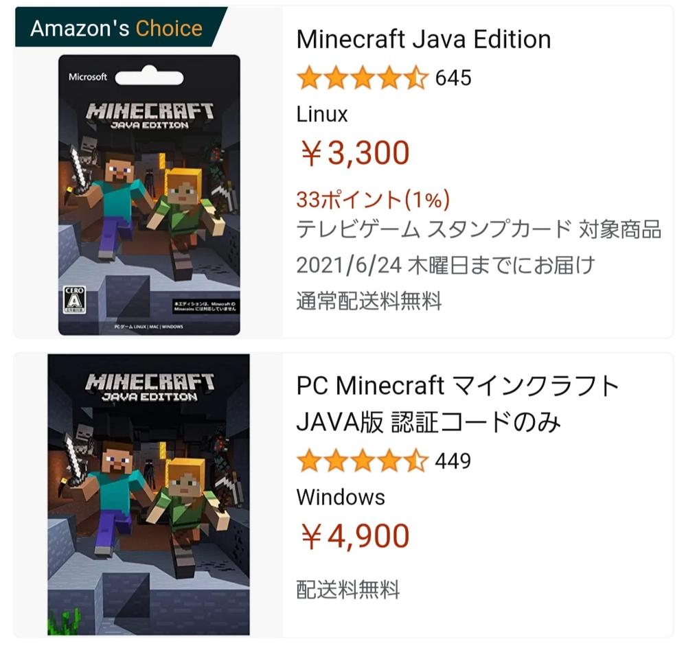 質問失礼します。 MinecraftでMODを使ってみたいので調べたところ、Java版がつかえる。と書いてありました。そこで、アマゾンにてMinecraft Java版と調べたらこの2つの商品がでてくるのですが、どちらも同じ製品なのでしょうか? もし違った場合、どちらがMODを使える方なのでしょうか? 解答よろしくお願いします。 ちなみに私が持っているPCはWindows版です。 また、安い方のレビューや質問ではWindows版でも使える。と書いてありました。