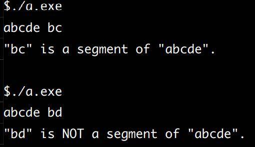"""C言語の問題です。教えていただけないでしょうか。 sample1.c は標準入力から入力された文字列を 2 つ読み,後者の文字列が前者の始切片となっているかどうか判定を行うものである.ここで,文字列 w1 が w2 の始切片であるとは,w2 が w1 で始まる文字列である時を言うこととする. 例えば、""""abc""""は""""abcde""""の始切片である. sample1.c を参考に,標準入力から入力された文字列を 2つ読み,後者の文字列が前者の切片となっているかどうか判定を行うプログラムを作成せよ.ここで,文字列 w1が w2 の切片であるとは,w1 が w2 の中に部分的に現れる時を言うこととする. 例えば,""""bc""""は""""abcde""""の切片であり、""""bd""""は""""abcde""""の切片ではない. sample1.c 1 #include <stdio.h> 2 3 int main(void) { 4 char a[11], b[11]; 5 int i; 6 int f; /* 始切片かどうかを判定するためのフラグ */ 7 8 scanf(""""%s"""", a); scanf(""""%s"""", b); 9 10 f = 1; 11 for (i = 0; b[i] != '\0'; i++) { 12 if (a[i] != b[i]) { 13 f = 0; 14 } 15 } 16 17 printf(""""\""""%s\"""" is """", b); 18 if (f == 0) { 19 printf(""""NOT """"); 20 } 21 printf(""""an initial segment of \""""%s\"""".&yen;n"""", a); 22 23 return 0; 24 } 《実行例》以下の写真です。"""