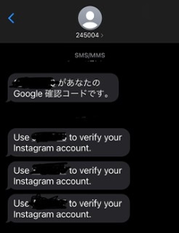 迷惑メッセージ? 245004という番号から、Google確認コードとインスタグラムの確認コードのようなものが送信されました。今まで、このようなメッセージを受信したことがないないので、どうすれば良いでしょうか?