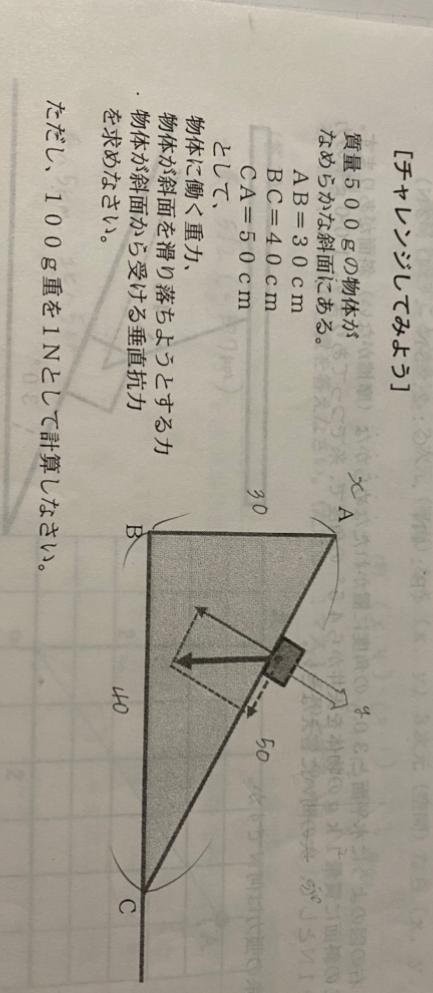 至急お願いします! 質量500gの物体がなめらかな斜面にある。 AB=30cm BC=40cm CA=50cmとして、(画像を見てください) 物体に働く重力、 物体が斜面をすべり落ちようとする力、 物体が斜面から受ける垂直抗力を求めなさい。 ただし、100g重を1Nとして計算しなさい。 と言う問題の答えと計算式を教えていただきたいです!