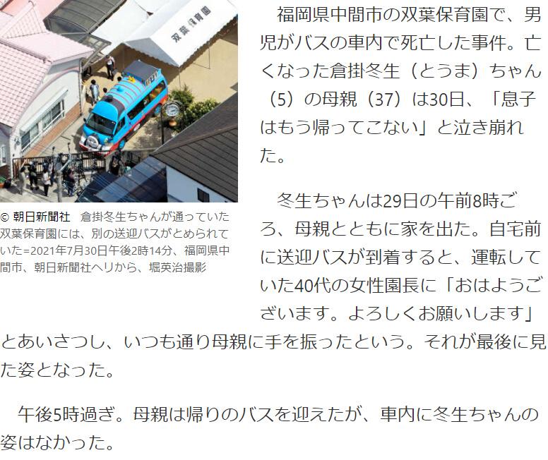 福岡県中間市の双葉保育園で、男児がバスの車内で死亡した事件。亡くなった倉掛冬生(とうま)ちゃん(5)の母親(37)は30日、「息子はもう帰ってこない」と泣き崩れた。 冬生ちゃんは29日の午前8時ごろ、母親とともに家を出た。自宅前に送迎バスが到着すると、運転していた40代の女性園長に「おはようございます。よろしくお願いします」とあいさつし、いつも通り母親に手を振ったという。それが最後に見た姿となった。 午後5時過ぎ。母親は帰りのバスを迎えたが、車内に冬生ちゃんの姿はなかった。 「うちの冬生は?」とたずねると、職員は「冬生君来てませんよ」。 らしいけど、保育園から何も連絡がなかったのでしょうかね?どんな人災だったのだろう?保育士も人手不足だから仕方ない事件なのでしょうか?