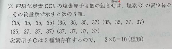塩素に35Clと37Clの、炭素には12Cと13Cの同位体が存在するとして、CCl4には相対質量の異なる分子が何種類存在するか。という化学の問題で、答えは写真の通りなのですが、炭素原子は2種類存在するので、というところ が納得がいきません。 例えば(35.12.12.13.13)と(37.12.12.12.12)の場合相対質量は同じになりませんか?そうすると7種類になると思いましたが、10種類になる理由を教えてください。