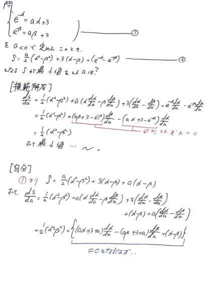 写真の問題についての質問です。 模範解答ではSを微分してから①を代入するのに対し、自分は①を代入してからSを微分しました。 模範解答の場合、α、βのa微分は綺麗に消えているのですが、自分の解答の場合、青字の部分でα、βのa微分を消すことができません。 ①を先に代入してからSを微分する方法で、この後どう変形すれば上手く消すことができるのでしょうか? 教えて頂きたいです。よろしくお願いします。