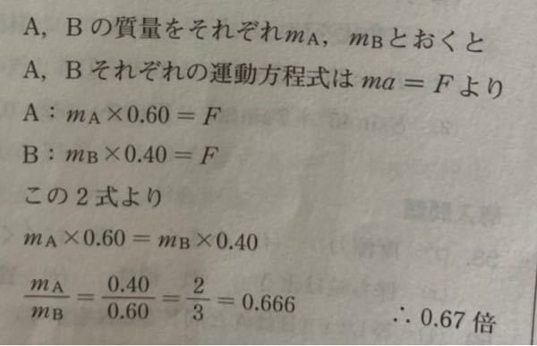 質量の異なる2つの物体に等しい力を加える。 Aの加速度…0.60 Bの加速度…0.40 Aの質量はBの質量の何倍か。 私の考え 0.60mA=0.40mBX X=3mA/2mB ?? 1番最後の行の式が分かりません。 この考え方を詳しく教えてください ♀️