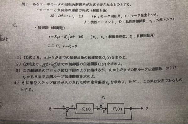 制御工学です。この問題がわかりません。特に1)と2)でどのように伝達関数を求めれば良いかわからないです。外乱トルクがなかったらなんとかなりそうなのですが、、、