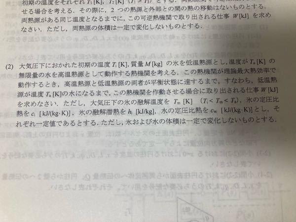 熱力学の問題です。 この熱機関についての問題の回答を教えて欲しいです。 氷が水になるまでに取り出される熱量が Q=Mci(Tm-Ti)+Mhi+Mcw(Ta-Tm) となるのでこれに最大熱効率 ...