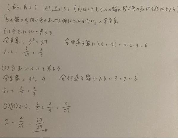 高校数学 数Aの確率の問題です 赤玉が3個、白玉が2個ある。この5つの玉を、3つの箱A,B,Cに分配する。ただし、空の運ばがあってもよいものとする。このとき、少なくとも1つの箱に同じ色の玉が2個以上入る確率を求めよ。 これ赤玉の確率と、白玉の確率を最終的にかけるんですけど、これって同時に起こってる事だから掛け算になるんですか? あと、「少なくとも1つの箱に同じ色の玉が2個以上入る」が、「どの箱にも同じ色の玉が2個以上入らない」の余事象になるのがよくわからないです。 何回かこの問題解いてるんですけど、その度「1つの箱に同じ色の玉が2個以上入らない」の余事象として考えてしまいます。 回答よろしくお願いします 解き方でもっといいやり方があったら教えていただきたいです