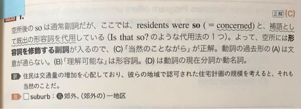 Residnts were concerned about increased traffic and() so, considering the size of the housing project approved for their suburbs. A understand B understandable C understandably D understanding この問題の解説が画像の通りなのですが、全く意味がわかりません。 英文法のどの分野が関連してるのか分からないので、この問題を分かりやすく解説してくださる方、分かりやすいサイトがあれば教えてください。
