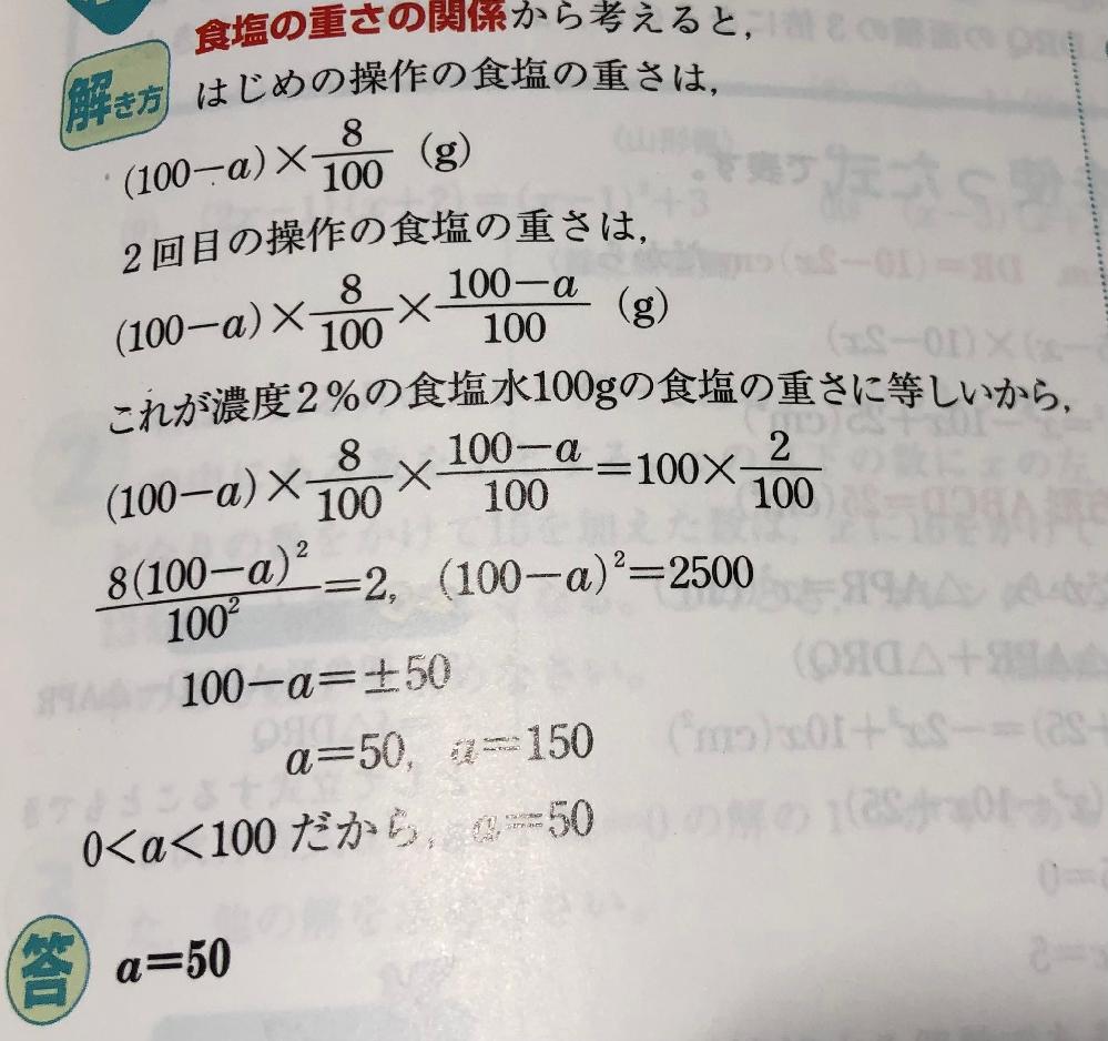 数学の二次方程式の問題です! 8%の食塩水100gからag取り出し、代わりにagの水を足す。更にそこからag取り出し、代わりにagの水を足す。 という問題の解説で 初めの100gからagを捨てた時の食塩の重さは 食塩水 (100-a)g 濃度 8% よって食塩の重さは (100-a)×8/100 g なので分かるのですが、 次の代わりにag足した時の食塩の重さの式の(100-a)/100という部分がなぜそうなるのか分かりません!! ご回答よろしくお願いしますm(_ _)m