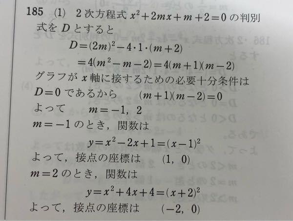 高一の二次関数の問題です! 次の二次関数のグラフがX軸にせっするように、定数mの値を定めよ、また、そのときの接点の座標を求めよ。 という問題なんですが、この画像に書かれている、「グラフがX軸に接するための必要十分条件はD=0」 と書かれているんですが、なぜこれが必要十分条件なんですか?