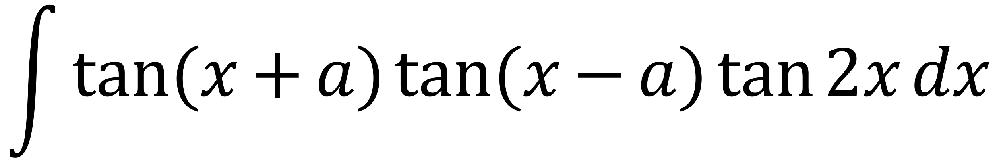 ∫tan(x+a)tan(x-a)tan(2x)dx 不定積分 教えてください 数Ⅲ