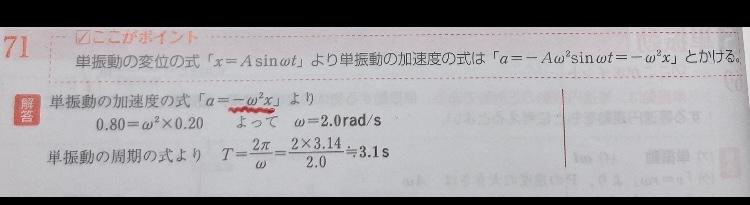 【単振動の周期】 ある物体が単振動している。単振動の中心から0.20m離れた点の加速度の絶対値が0.80M/s2であった。 この単振動の角振動数ωと周期tを求めよ。 と言う問題について質問です。 写真に載せてある解説で、公式『a=-ω2x』を使って答えを求めている。と書かれていますが、公式にあるマイナスはどうして計算式に書かかれていないのですか? わかる方いらっしゃれば、どうしてマイナスが消えるのか、教えて下さると嬉しいです(´;ω;`)