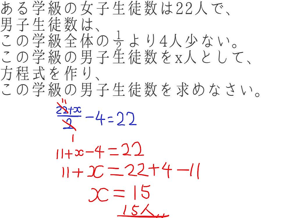 やり方を教えて下さい。 お願いします。 ある学級の女子生徒数は22人で、 男子生徒数は、この学級全体の½より4人少ない。 この学級の男子生徒数をx人として、方程式を作り、 この学級の男子生徒数を求めなさい。 画像の手書きの式についてですが、 間違っているのには気づいています。 急いでいます。 早めの回答をお願い申し上げます。