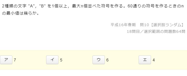 添付されている写真の問題文について、 基本情報技術者試験の過去問なのですが、 私の中では、A,Bの2種類が、各n個存在し、 その羅列の組み合わせが計60通り存在するという解釈で、 2^n>60 であればOKと考え、 n=6の「ウ」と回答したのですが、 実際は、 2^1 + 2^2 + 2^3 + 2^4 + 2^5 = 62通り 最後の乗数である5が解となり、 n=5の「イ」が正解でした。 正直中学高校数学の知識をほとんど忘れているもので、 この解法の意味 (正確には、なぜ「2^n」を足していくのか) がわかりませんでした。 もしわかる方いらっしゃいましたら、教えていただければと思います。