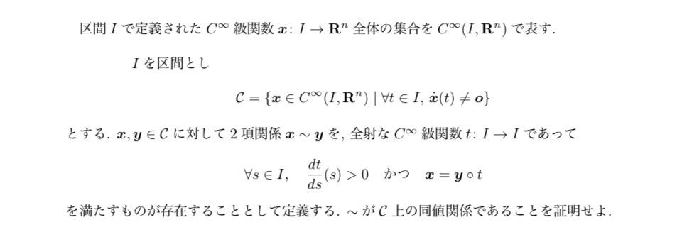 ・反射律 ∀x∈Cに対し, x=x(t)=x°t. よりx~x. ・対称律 x,y∈C, x~yとすると, x=y°tより x°t=(y°t)°t=y°(t°t)=y°t=y. よりy~x. ・推移律 x,y,z∈Cとし, x~y, y~zと仮定すると, x=y°t, y=z°t. このとき x=y°t=(z°t)°t=z°(t°t)=z°t. よりx~z. 以上より~はC上の同値関係である. 分からないなりにやってみましたが、dt(s)/ds>0(∀s∈I)のところをどうやって言えばよいのか分かりません。 教えて下さると助かります。よろしくお願いします。