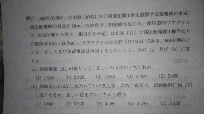 教えてください。 問題は、 66kV/6.6kV, 10000 [kVA]の三相変圧器1台を設置する変電所がある. 高圧配電線の亘長2〔km〕の地点で三相短絡を生じた、変圧器のリ ス(6.6kV側から見た一相当たりの値)は0.36〔Ω〕で高圧配電線1線当たり の抵抗は0.35〔Ω/km),リアクタンスは0.37〔Ω/km)〕である.66kV側のイ ンピーダンス及び負荷電流は無視するものとして,次の(a)及び(b)に答 えよ. (a)短絡電流〔A]の値として,正しいのは次のうちどれか. (1) 1980 (2) 2920 (3) 3880 (4) 4000 (5) 5060 (b)短絡前に6.6kVに保たれていた変圧器二次端子電圧は,短絡瞬時に何〔V] に低下するか.正しい値を次のうちから選べ. (1) 3640 (2) 3920 (3) 4560 (4) 4780 (5) 5150 以上、aはかろうじて理解できましたが、bがよくわかりませんでした。