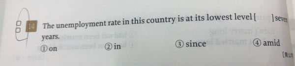 竹岡の英文法・語法ULTIMATE究極の600題という大学受験の英語の問題集に乗ってた問題なんですが、 DAY18の14問目の子の写真の問題なんですが、 答えが②in が答えで、 解説を見ると、 「最上級+in〜years」:〜年ぶりの… と書いてるんですが、 この問題の訳が「 この国の失業率はこの7年間で最低水準になっている。」 と記されているんですが、 答えは③since じゃだめなんですか?